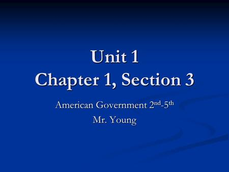 Unit 1 Chapter 1, Section 3 American Government 2 nd -5 th Mr. Young.