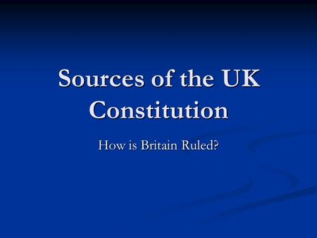 Sources of the UK Constitution How is Britain Ruled?