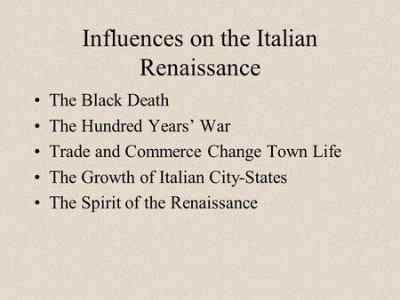 Influences on the Italian Renaissance The Black Death The Hundred Years' War Trade and Commerce Change Town Life The Growth of Italian City-States The.