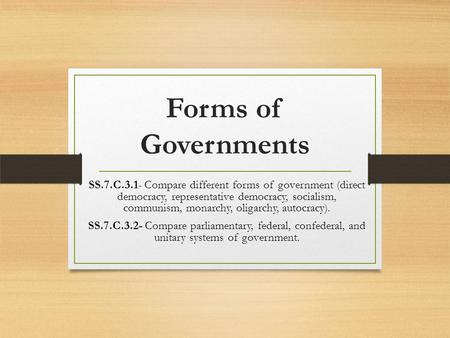 Forms of Governments SS.7.C.3.1- Compare different forms of government (direct democracy, representative democracy, socialism, communism, monarchy, oligarchy,