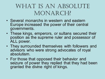 What is an Absolute Monarch? Several monarchs in western and eastern Europe increased the power of their central governments. These kings, emperors, or.