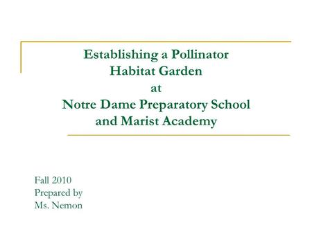 Establishing a Pollinator Habitat Garden at Notre Dame Preparatory School and Marist Academy Fall 2010 Prepared by Ms. Nemon.