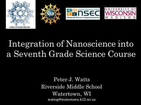 Integration of Nanoscience into a Seventh Grade Science Course Peter J. Watts Riverside Middle School Watertown, WI