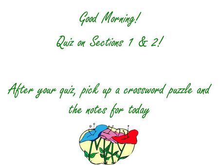 Good Morning! Quiz on Sections 1 & 2! After your quiz, pick up a crossword puzzle and the notes for today.