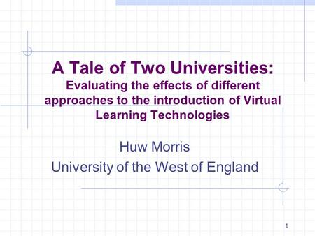 1 A Tale of Two Universities: Evaluating the effects of different approaches to the introduction of Virtual Learning Technologies Huw Morris University.