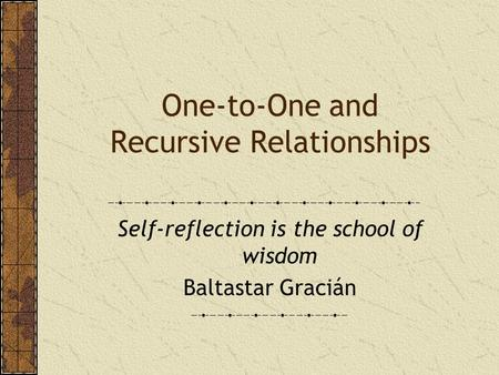 One-to-One and Recursive Relationships Self-reflection is the school of wisdom Baltastar Gracián.