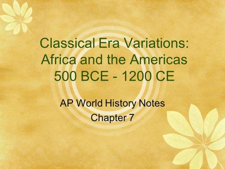 Classical Era Variations: Africa and the Americas 500 BCE - 1200 CE AP World History Notes Chapter 7.