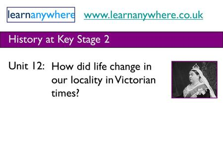 Www.learnanywhere.co.uk History at Key Stage 2 Unit 12: How did life change in our locality in Victorian times?
