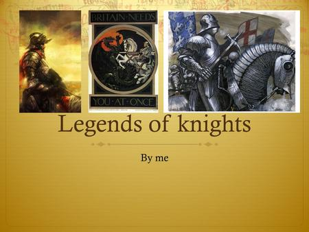 Legends of knights By me. What are legends of knigths?  A traditional story popularly regarded as historical but which is not authenticated,and involves.