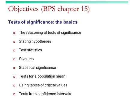 Objectives (BPS chapter 15) Tests of significance: the basics  The reasoning of tests of significance  Stating hypotheses  Test statistics  P-values.