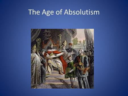 The Age of Absolutism. Absolutism During the Age of Absolutism, monarchs had absolute power – kings and queens make every decision Monarchs goal was to.