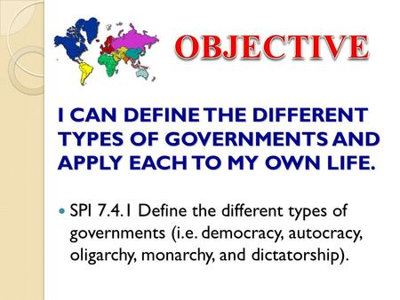 OBJECTIVE I CAN DEFINE THE DIFFERENT TYPES OF GOVERNMENTS AND APPLY EACH TO MY OWN LIFE. SPI 7.4.1 Define the different types of governments (i.e. democracy,