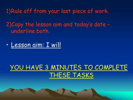 1)Rule off from your last piece of work. 2)Copy the lesson aim and today's date – underline both. Lesson aim: I will YOU HAVE 3 MINUTES TO COMPLETE THESE.