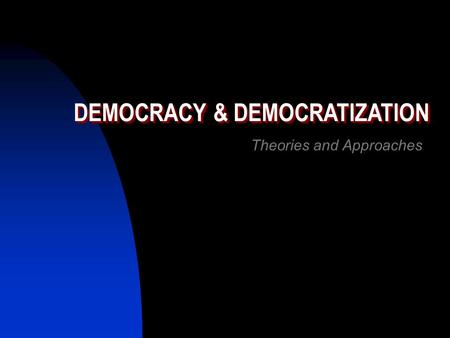 DEMOCRACY & DEMOCRATIZATION Theories and Approaches.