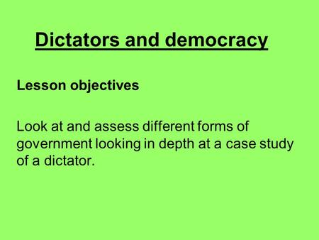 Dictators and democracy Lesson objectives Look at and assess different forms of government looking in depth at a case study of a dictator.