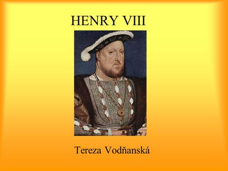 HENRY VIII Tereza Vodňanská. Henry VIII (1491 – 1547) King of England, King of Ireland, Prince of Wales born as the second son of Henry VII and Elizabeth.