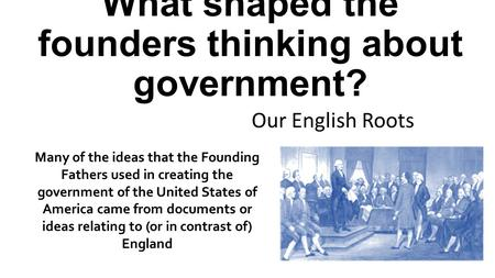 What shaped the founders thinking about government? Our English Roots Many of the ideas that the Founding Fathers used in creating the government of the.