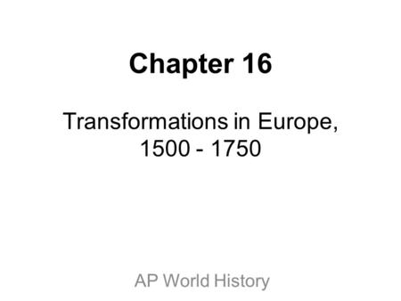 Chapter 16 Transformations in Europe, 1500 - 1750 AP World History.