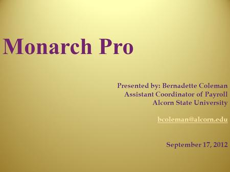 Monarch Pro Presented by: Bernadette Coleman Assistant Coordinator of Payroll Alcorn State University September 17, 2012.
