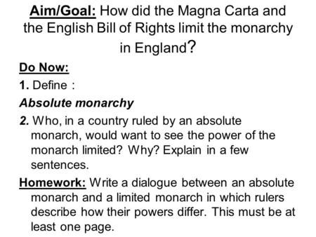 Aim/Goal: How did the Magna Carta and the English Bill of Rights limit the monarchy in England ? Do Now: 1. Define : Absolute monarchy 2. Who, in a country.