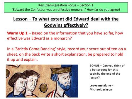 "Key Exam Question Focus – Section 1 ""Edward the Confessor was an effective monarch.' How far do you agree? Lesson – To what extent did Edward deal with."