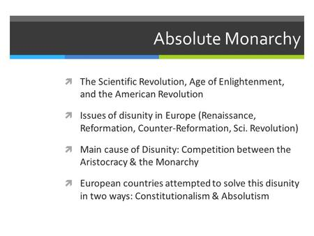 Absolute Monarchy  The Scientific Revolution, Age of Enlightenment, and the American Revolution  Issues of disunity in Europe (Renaissance, Reformation,