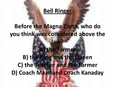 Bell Ringer Before the Magna Carta, who do you think was considered above the law? A) the Farmer B) the King and the Queen C) the Teacher and the Farmer.