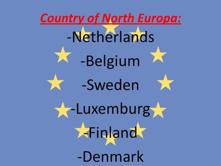 Country of North Europa: -Netherlands -Belgium -Sweden -Luxemburg -Finland -Denmark.