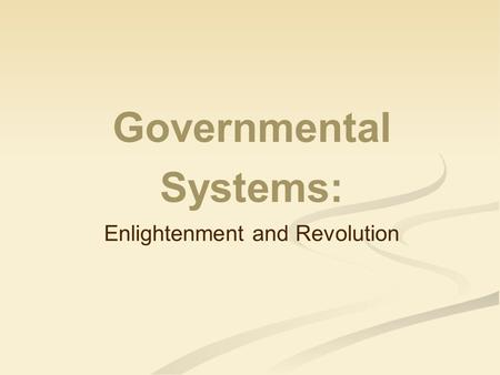 Governmental Systems: Enlightenment and Revolution.