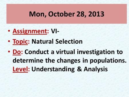 Mon, October 28, 2013 Assignment: VI- Topic: Natural Selection Do: Conduct a virtual investigation to determine the changes in populations. Level: Understanding.