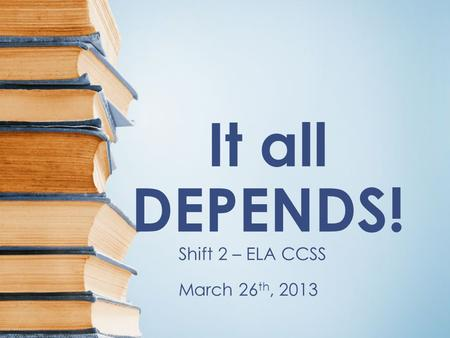 It all DEPENDS! Shift 2 – ELA CCSS March 26 th, 2013.