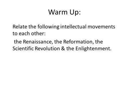 Warm Up: Relate the following intellectual movements to each other: the Renaissance, the Reformation, the Scientific Revolution & the Enlightenment.