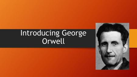 "Introducing George Orwell. Considered Himself an ""Outsider"" Born Eric Arthur Blair, 1903 Spent early childhood in India Found relationships with others."