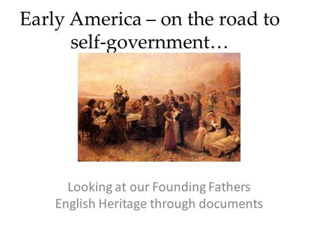 Early America – on the road to self-government… Looking at our Founding Fathers English Heritage through documents.