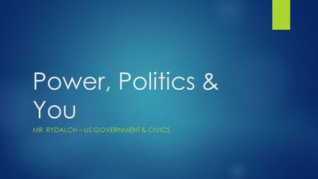Power, Politics & You MR. RYDALCH – US GOVERNMENT & CIVICS.