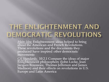 Main Idea: Enlightenment ideas helped to bring about the American and French Revolutions. These revolutions and the documents they produced have inspired.