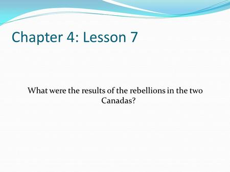 Chapter 4: Lesson 7 What were the results of the rebellions in the two Canadas?