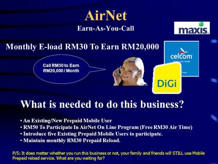 AirNet Earn-As-You-Call Monthly E-load RM30 To Earn RM20,000 What is needed to do this business? An Existing/New Prepaid Mobile User RM50 To Participate.