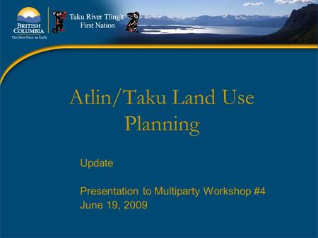 Atlin/Taku Land Use Planning Update Presentation to Multiparty Workshop #4 June 19, 2009.