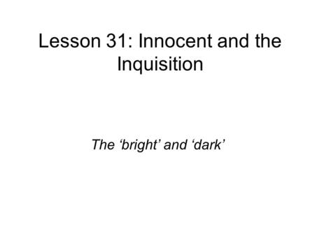 Lesson 31: Innocent and the Inquisition The 'bright' and 'dark'