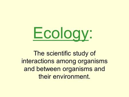 Ecology: The scientific study of interactions among organisms and between organisms and their environment.