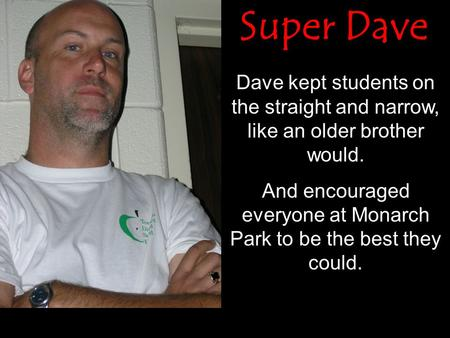 Dave kept students on the straight and narrow, like an older brother would. And encouraged everyone at Monarch Park to be the best they could. Super Dave.
