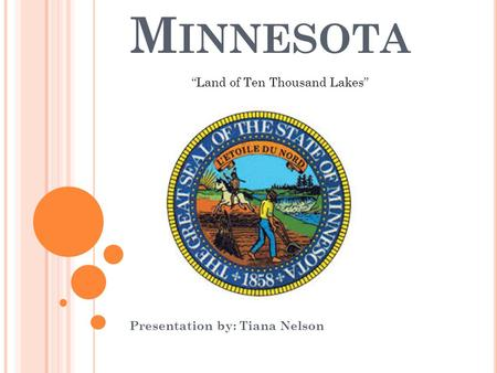 "M INNESOTA Presentation by: Tiana Nelson ""Land of Ten Thousand Lakes"""