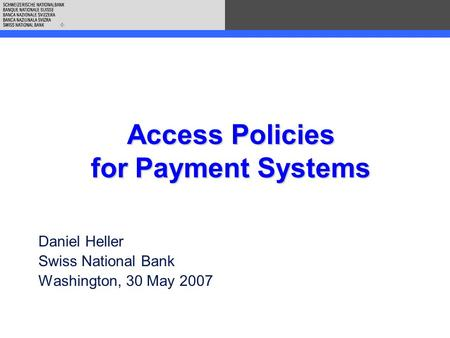 Access Policies for Payment Systems Daniel Heller Swiss National Bank Washington, 30 May 2007.