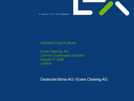 OPERATIONS FORUM Eurex Clearing AG Central Counterparty Solution August 3 rd 2006 London Deutsche Börse AG / Eurex Clearing AG.