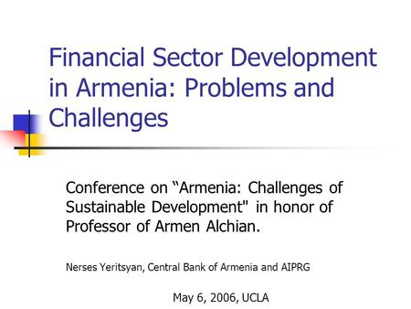"Financial Sector Development in Armenia: Problems and Challenges Conference on ""Armenia: Challenges of Sustainable Development in honor of Professor of."