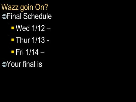 Wazz goin On?  Final Schedule Wed 1/12 – Thur 1/13 - Fri 1/14 –  Your final is.
