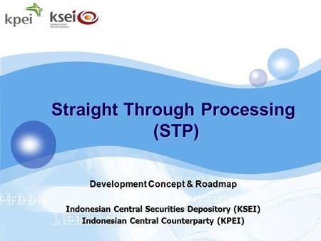 Straight Through Processing (STP) Development Concept & Roadmap Indonesian Central Securities Depository (KSEI) Indonesian Central Counterparty (KPEI)