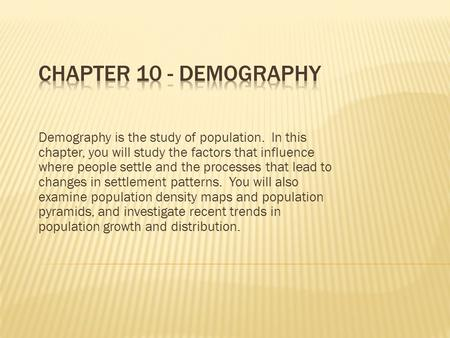 Chapter 10 - Demography Demography is the study of population. In this chapter, you will study the factors that influence where people settle and the.