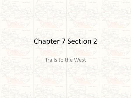 Chapter 7 Section 2 Trails to the West.